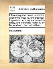 Interesting anecdotes, memoirs, allegories, essays, and poetical fragments: tending to amuse the fancy, and inculcate morality. By Mr. Addison. Second edition. - Mr. Addison