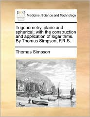 Trigonometry, plane and spherical; with the construction and application of logarithms. By Thomas Simpson, F.R.S. - Thomas Simpson