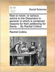 Now or never: or serious advice to the Dissenters in general: in which is contained reasons for their petitioning for liberty ... By Rachel Collins. - Rachel Collins