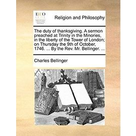 The Duty of Thanksgiving. a Sermon Preached at Trinity in the Minories, in the Liberty of the Tower of London; On Thursday the 9th of October, 1746. . - Charles Bellinger