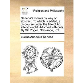 Seneca's Morals by Way of Abstract. to Which Is Added, a Discourse Under the Title of an After-Thought. Adorned with Cuts. by Sir Roger L'Estrange, Kn - Lucius Annaeus Seneca