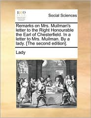 Remarks on Mrs. Muilman's letter to the Right Honourable the Earl of Chesterfield. In a letter to Mrs. Muilman. By a lady. [The second edition]. - Lady