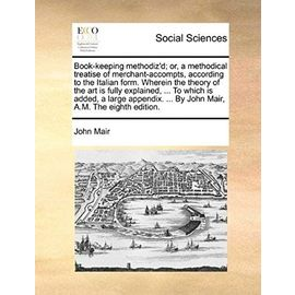 Book-keeping methodiz'd; or, a methodical treatise of merchant-accompts, according to the Italian form. Wherein the theory of the art is fully ... ... By John Mair, A.M. The eighth edition. - John Mair