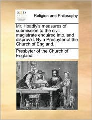 Mr. Hoadly's measures of submission to the civil magistrate enquired into, and disprov'd. By a Presbyter of the Church of England. - Presbyter of the Church of England