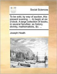 To be sold, by way of auction, this present evening, - - to begin at six o'clock. A large collection of books, in several faculties: as history, divinity, mathematicks, & c. . - Joseph Heath