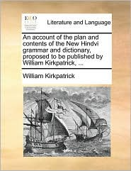 An account of the plan and contents of the New Hindvi grammar and dictionary, proposed to be published by William Kirkpatrick, . - William Kirkpatrick