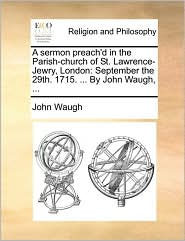 A sermon preach'd in the Parish-church of St. Lawrence-Jewry, London: September the 29th. 1715. ... By John Waugh, ... - John Waugh