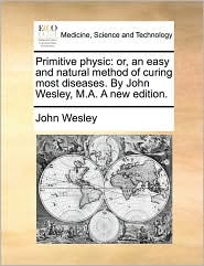 Primitive Physic: Or, An Easy And Natural Method Of Curing Most Diseases. By John Wesley, M.a. A New Edition.