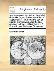 A Sermon Preached in the Chappel at Guild-Hall, Upon Thursday the 7th of September, 1704. Being the Day of Publick Thanksgiving... for the Late Glor - Edward Fowler