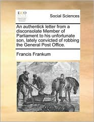 An authentick letter from a disconsolate Member of Parliament to his unfortunate son, lately convicted of robbing the General Post Office. - Francis Frankum