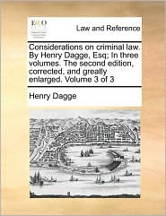 Considerations on Criminal Law. by Henry Dagge, Esq; In Three Volumes. the Second Edition, Corrected, and Greatly Enlarged. Volume 3 of 3