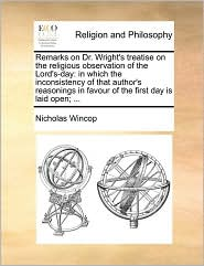Remarks on Dr. Wright's treatise on the religious observation of the Lord's-day: in which the inconsistency of that author's reasonings in favour of the first day is laid open; ... - Nicholas Wincop