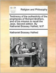 Testimony of the Authenticity of the Prophecies of Richard Brothers, and of His Mission to Recall the Jews. Second Edition. by Nathaniel Brassey Halhe