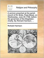 A sermon preached at the parish church of St. Bride, Fleet-Street, on Wednesday, June 29.1768, before the governors of the Magdalen-charity. By Richard Harrison, ...
