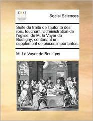 Suite du trait de l'autorit des rois, touchant l'administration de l'eglise, de M. le Vayer de Boutigny; contenant un suppl ment de pi ces importantes.