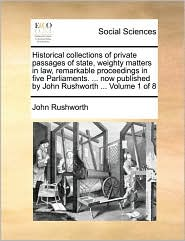 Historical collections of private passages of state, weighty matters in law, remarkable proceedings in five Parliaments. . now published by John Rushworth. Volume 1 of 8 - John Rushworth