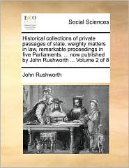 Historical collections of private passages of state, weighty matters in law, remarkable proceedings in five Parliaments. ... now published by John Rushworth ... Volume 2 of 8