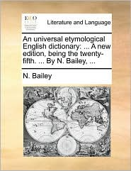 An universal etymological English dictionary: . A new edition, being the twenty-fifth. . By N. Bailey, . - N. Bailey