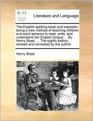 The English spelling-book and expositor: being a new method of teaching children and adult persons to read, write, and understand the English tongue. By Henry Boad, . The eighth edition, revised and corrected by the author. - Henry Boad