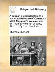 A sermon preach'd before the Honourable House of Commons, at St. Margaret's Westminster, on Thursday the 7th of June, 1716. ... By Tho. Sherlock, ... - Thomas Sherlock