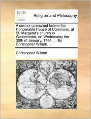 A sermon preached before the Honourable House of Commons, at St. Margaret's church in Westminster, on Wednesday the 30th of January, 1754, ... By Christopher Wilson, ... - Christopher Wilson