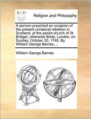 A sermon preached on occasion of the present unnatural rebellion in Scotland, at the parish-church of St. Bridget, otherwise Bride, London, on Sunday, October 20, 1745. By William George Barnes,... - William George Barnes