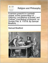 A sermon preach'd in Lambeth chapel, at the consecration of ... Ofspring, Lord Bishop of Exeter, and Charles, Lord Bishop of Norwich, on Sunday Feb. 8. 1707/8. By Samuel Bradford, ... - Samuel Bradford