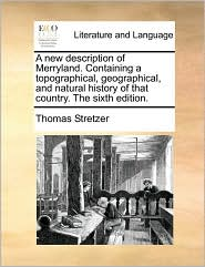 A new description of Merryland. Containing a topographical, geographical, and natural history of that country. The sixth edition. - Thomas Stretzer