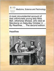 A most circumstantial account of that unfortunate young lady Miss Bell, otherwise Sharpe, who died at Marybone on Saturday October 4. . By Heartfree, . The second edition. - Heartfree