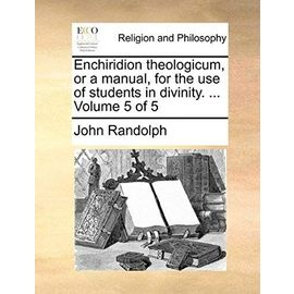 Enchiridion Theologicum, or a Manual, for the Use of Students in Divinity. ... Volume 5 of 5 - John Randolph
