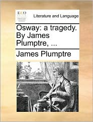 Osway: a tragedy. By James Plumptre, ... - James Plumptre