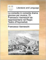 La comedia in comedia drama giocoso per musica. Di Francesco Vanneschi da rappresentarsi nel Regio Teatro d'Haymarket. - Francesco Vanneschi