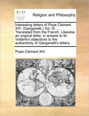 Interesting letters of Pope Clement XIV. (Ganganelli.) Vol. III. . Translated from the French. Likewise an original letter, in answer to M. Voltaire's objections to the authenticity of Ganganelli's letters. - Pope Clement XIV