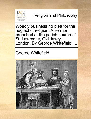 Worldly Business No Plea for the Neglect of Religion. a Sermon Preached at the Parish Church of St. Lawrence, Old Jewry, London. by George Whitefield.