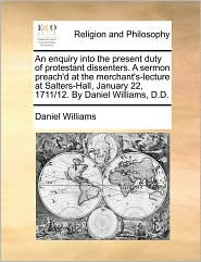 An enquiry into the present duty of protestant dissenters. A sermon preach'd at the merchant's-lecture at Salters-Hall, January 22, 1711/12. By Daniel Williams, D.D. - Daniel Williams