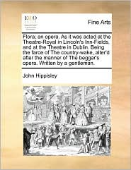 Flora; an opera. As it was acted at the Theatre-Royal in Lincoln's Inn-Fields, and at the Theatre in Dublin. Being the farce of The country-wake, alter'd after the manner of The beggar's opera. Written by a gentleman. - John Hippisley