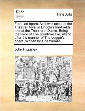 Flora; an opera. As it was acted at the Theatre-Royal in Lincoln's Inn-Fields, and at the Theatre in Dublin. Being the farce of The country-wake, alter'd after the manner of The beggar's opera. Written by a gentleman.
