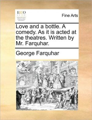 Love and a bottle. A comedy. As it is acted at the theatres. Written by Mr. Farquhar. - George Farquhar