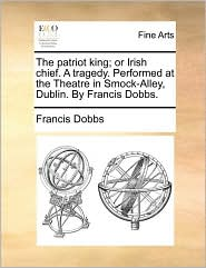 Patriot King; Or Irish Chief. a Tragedy. Performed at the Th