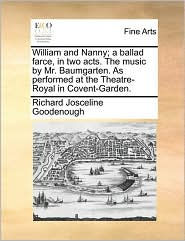 William and Nanny; a ballad farce, in two acts. The music by Mr. Baumgarten. As performed at the Theatre-Royal in Covent-Garden. - Richard Josceline Goodenough