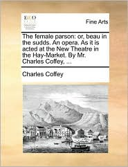 The female parson: or, beau in the sudds. An opera. As it is acted at the New Theatre in the Hay-Market. By Mr. Charles Coffey, . - Charles Coffey