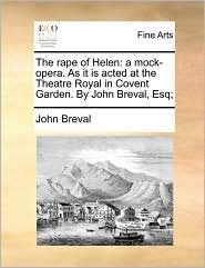 The rape of Helen: a mock-opera. As it is acted at the Theatre Royal in Covent Garden. By John Breval, Esq; - John Breval