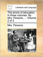 The errors of education. In three volumes. By Mrs. Parsons, ... Volume 2 of 3