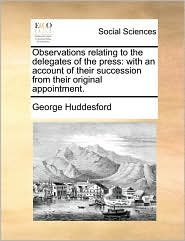 Observations relating to the delegates of the press: with an account of their succession from their original appointment. - George Huddesford