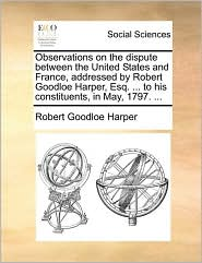 Observations on the dispute between the United States and France, addressed by Robert Goodloe Harper, Esq. ... to his constituents, in May, 1797. ... - Robert Goodloe Harper