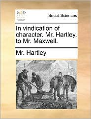 In vindication of character. Mr. Hartley, to Mr. Maxwell. - Mr. Hartley