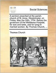 A sermon preached at the parish-church of St. Anne, Westminster, on Friday, May the 24th, 1754. Before the governors of the Middlesex-Hospital, for sick and lame, and for lying-in married women. By Thomas Church, ... - Thomas Church