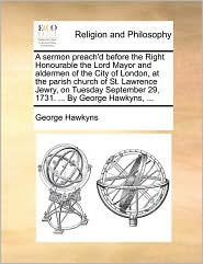 A sermon preach'd before the Right Honourable the Lord Mayor and aldermen of the City of London, at the parish church of St. Lawrence Jewry, on Tuesday September 29, 1731. . By George Hawkyns, . - George Hawkyns