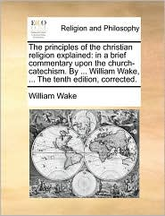 The principles of the christian religion explained: in a brief commentary upon the church-catechism. By ... William Wake, ... The tenth edition, corrected. - William Wake