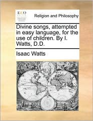 Divine songs, attempted in easy language, for the use of children. By I. Watts, D.D.